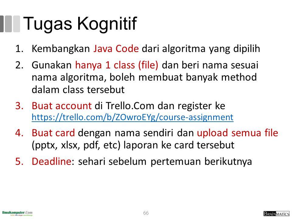 Tugas Kognitif 1.Kembangkan Java Code dari algoritma yang dipilih 2.Gunakan hanya 1 class (file) dan beri nama sesuai nama algoritma, boleh membuat ba