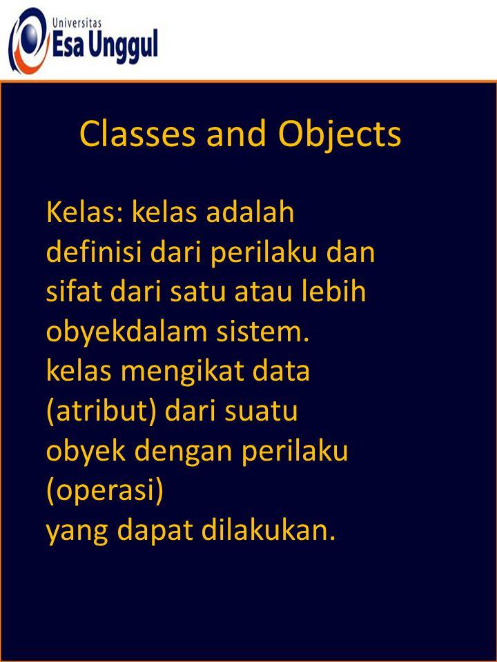 Classes and Objects Kelas: kelas adalah definisi dari perilaku dan sifat dari satu atau lebih obyekdalam sistem. kelas mengikat data (atribut) dari su