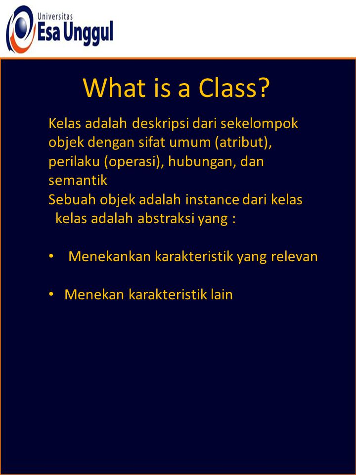 What is a Class? Kelas adalah deskripsi dari sekelompok objek dengan sifat umum (atribut), perilaku (operasi), hubungan, dan semantik Sebuah objek ada