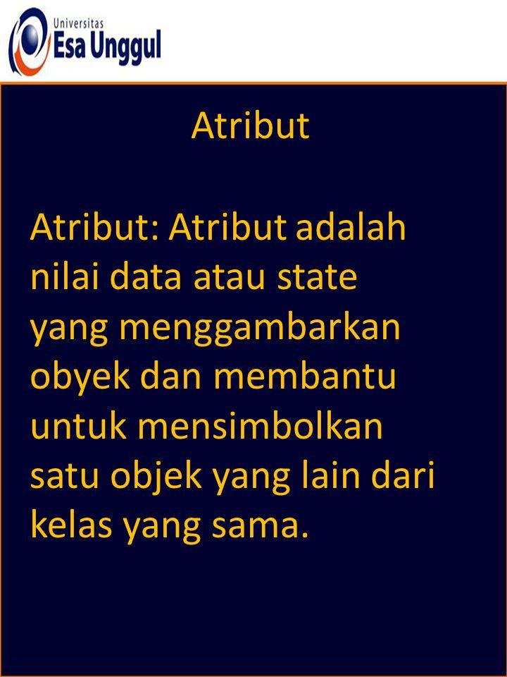 Atribut Atribut: Atribut adalah nilai data atau state yang menggambarkan obyek dan membantu untuk mensimbolkan satu objek yang lain dari kelas yang sa