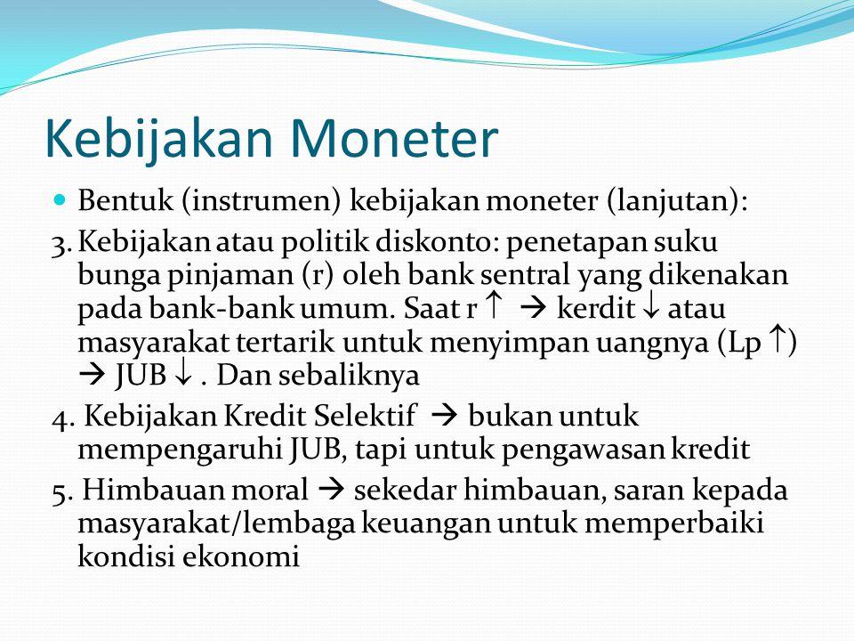 Kebijakan Moneter Bentuk (instrumen) kebijakan moneter (lanjutan): 3.Kebijakan atau politik diskonto: penetapan suku bunga pinjaman (r) oleh bank sent