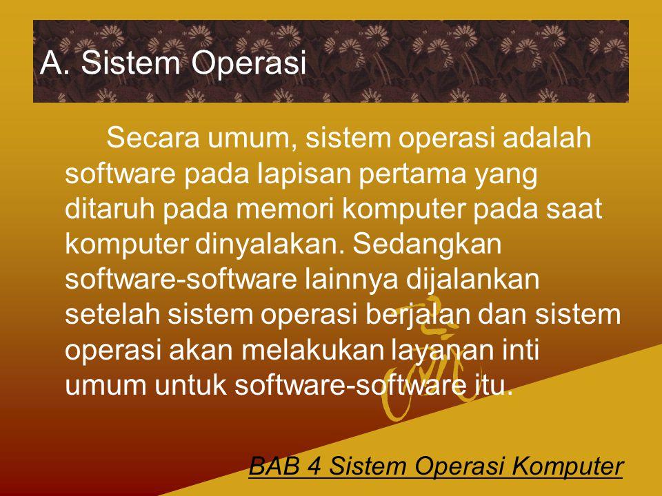 A. Sistem Operasi Secara umum, sistem operasi adalah software pada lapisan pertama yang ditaruh pada memori komputer pada saat komputer dinyalakan. Se