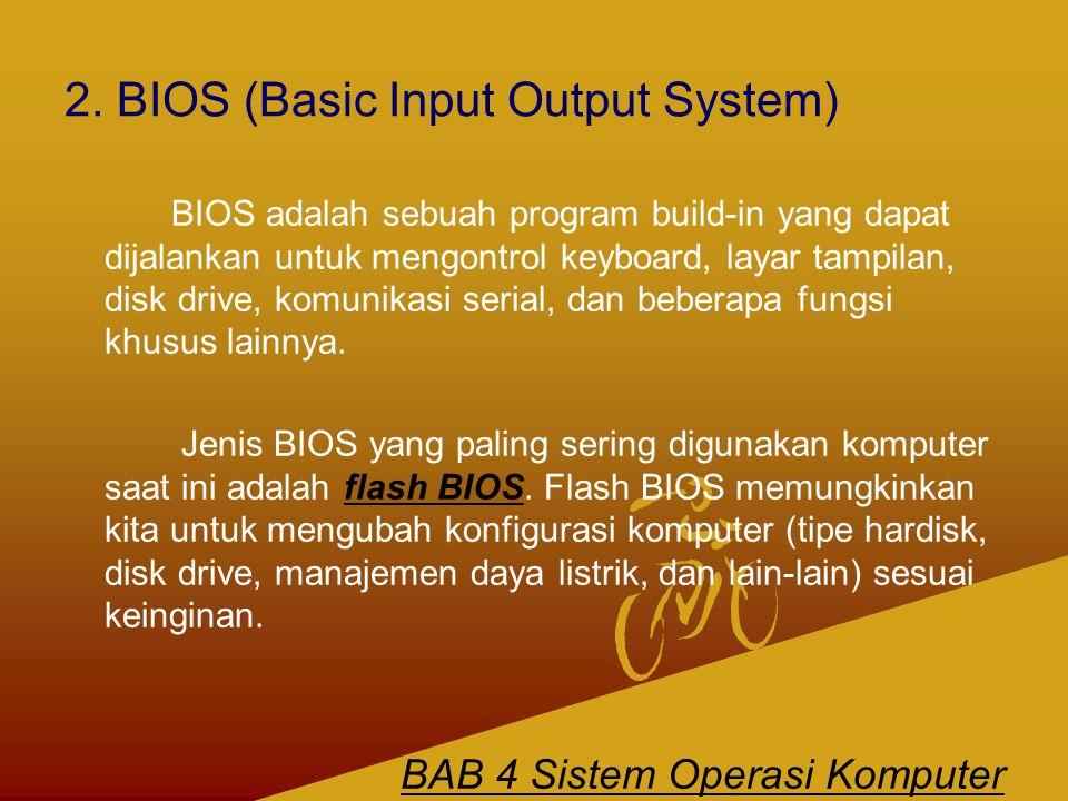 2. BIOS (Basic Input Output System) BIOS adalah sebuah program build-in yang dapat dijalankan untuk mengontrol keyboard, layar tampilan, disk drive, k
