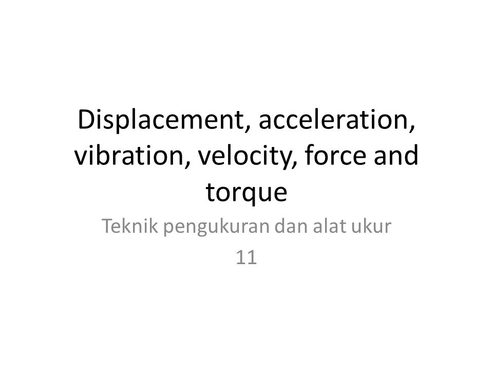 Displacement, acceleration, vibration, velocity, force and torque Teknik pengukuran dan alat ukur 11