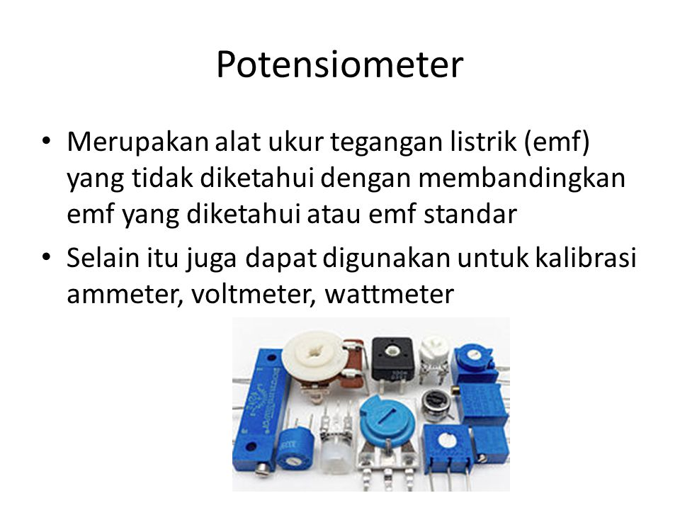 Potensiometer Merupakan alat ukur tegangan listrik (emf) yang tidak diketahui dengan membandingkan emf yang diketahui atau emf standar Selain itu juga