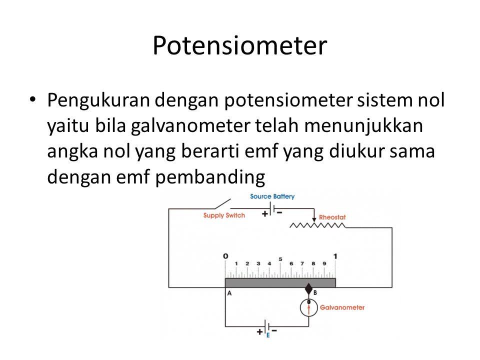 Potensiometer Pengukuran dengan potensiometer sistem nol yaitu bila galvanometer telah menunjukkan angka nol yang berarti emf yang diukur sama dengan