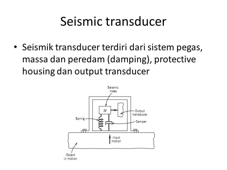 Seismic transducer Seismik transducer terdiri dari sistem pegas, massa dan peredam (damping), protective housing dan output transducer