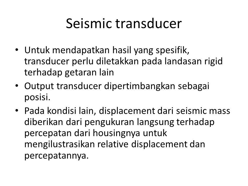 Seismic transducer Untuk mendapatkan hasil yang spesifik, transducer perlu diletakkan pada landasan rigid terhadap getaran lain Output transducer dipe