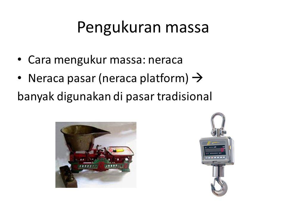 Pengukuran massa Cara mengukur massa: neraca Neraca pasar (neraca platform)  banyak digunakan di pasar tradisional