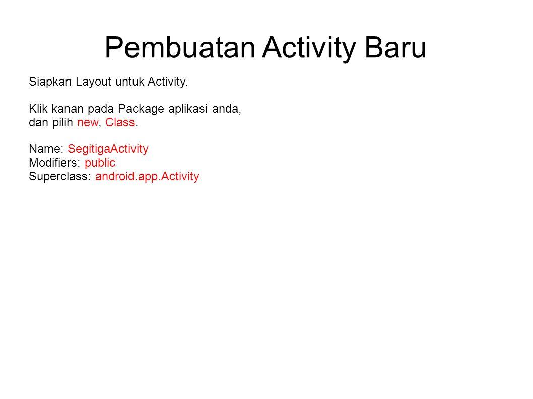 Pembuatan Activity Baru Siapkan Layout untuk Activity. Klik kanan pada Package aplikasi anda, dan pilih new, Class. Name: SegitigaActivity Modifiers: