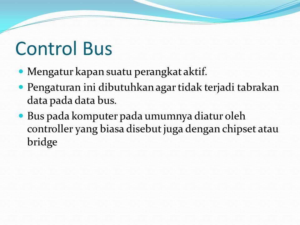 Control Bus Mengatur kapan suatu perangkat aktif. Pengaturan ini dibutuhkan agar tidak terjadi tabrakan data pada data bus. Bus pada komputer pada umu