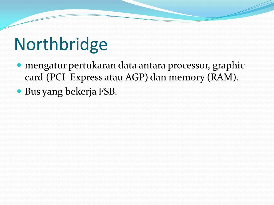 Northbridge mengatur pertukaran data antara processor, graphic card (PCI Express atau AGP) dan memory (RAM). Bus yang bekerja FSB.