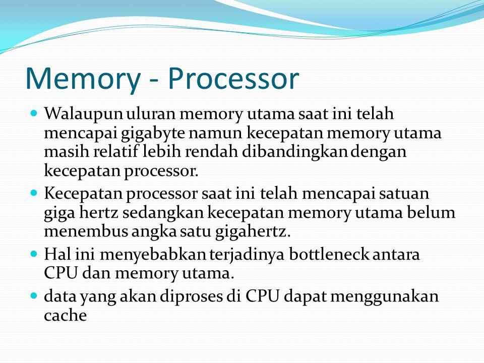Memory - Processor Walaupun uluran memory utama saat ini telah mencapai gigabyte namun kecepatan memory utama masih relatif lebih rendah dibandingkan