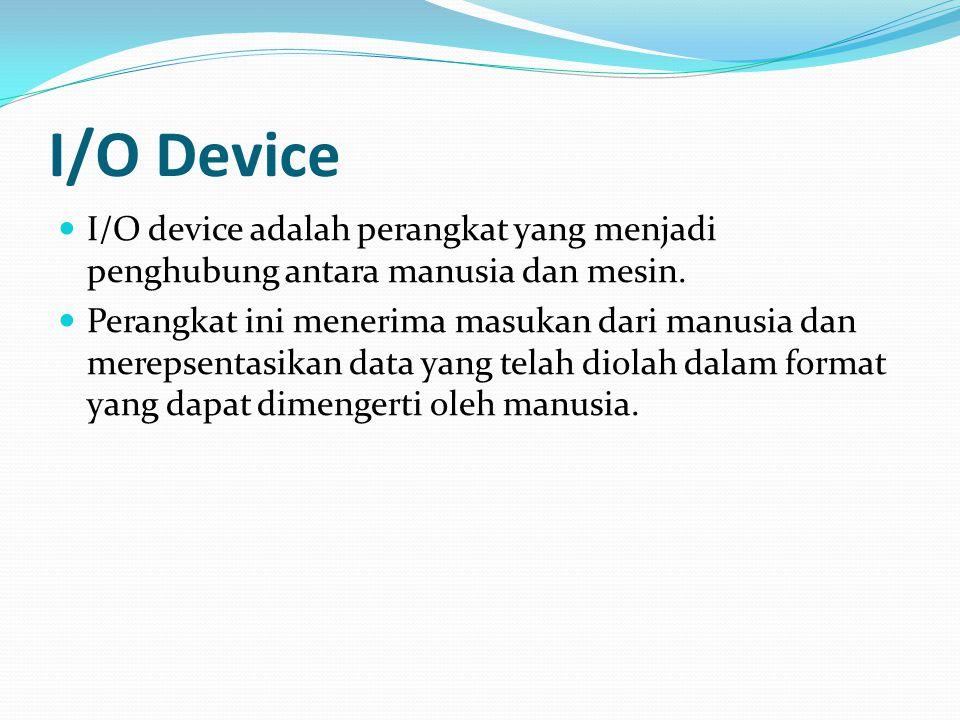 I/O Device I/O device adalah perangkat yang menjadi penghubung antara manusia dan mesin. Perangkat ini menerima masukan dari manusia dan merepsentasik