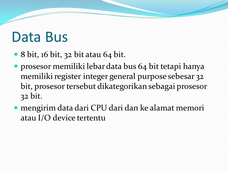 Data Bus 8 bit, 16 bit, 32 bit atau 64 bit. prosesor memiliki lebar data bus 64 bit tetapi hanya memiliki register integer general purpose sebesar 32