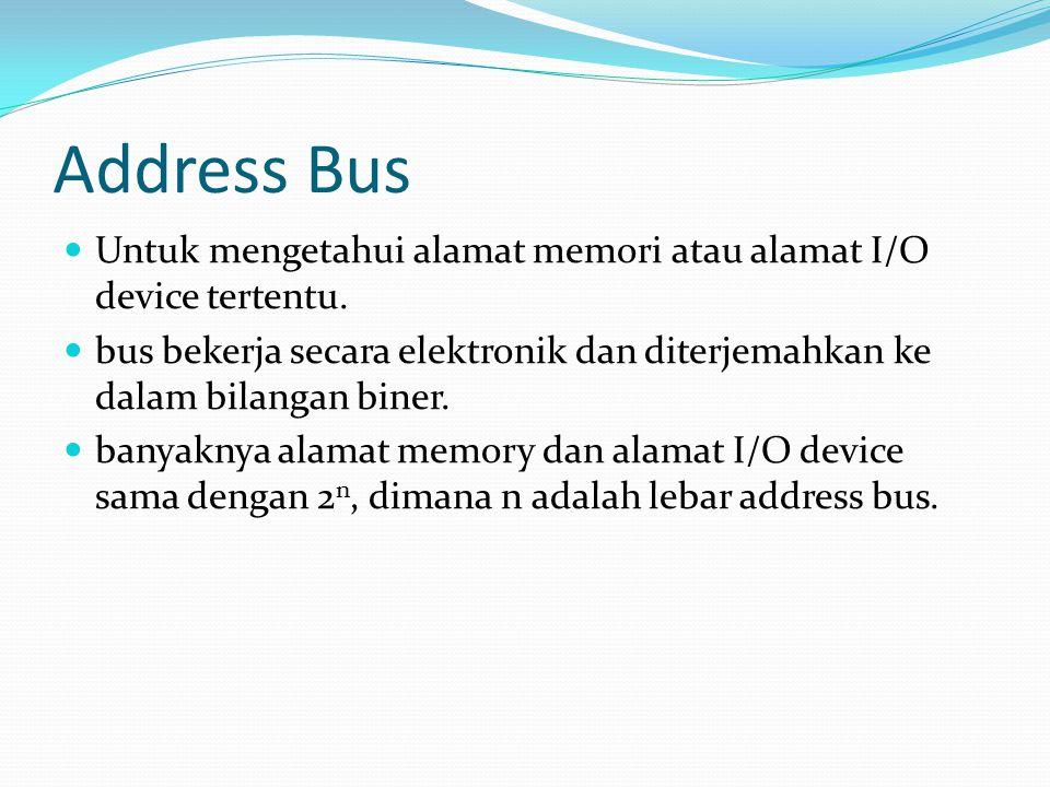 Address Bus Untuk mengetahui alamat memori atau alamat I/O device tertentu. bus bekerja secara elektronik dan diterjemahkan ke dalam bilangan biner. b