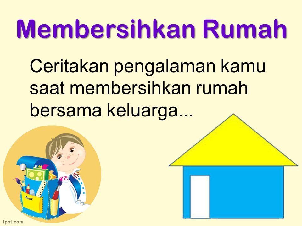 Membersihkan Rumah Ceritakan pengalaman kamu saat membersihkan rumah bersama keluarga...