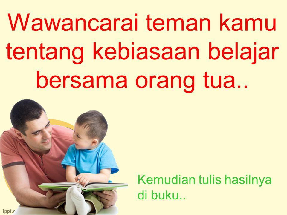 Wawancarai teman kamu tentang kebiasaan belajar bersama orang tua..