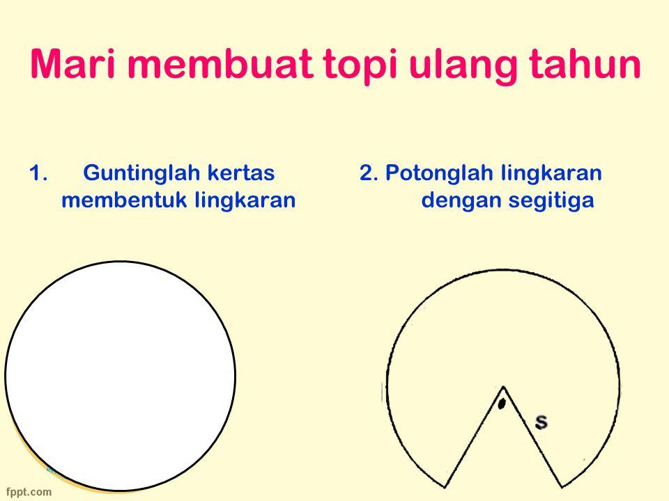 Mari membuat topi ulang tahun 1.Guntinglah kertas membentuk lingkaran 2. Potonglah lingkaran dengan segitiga