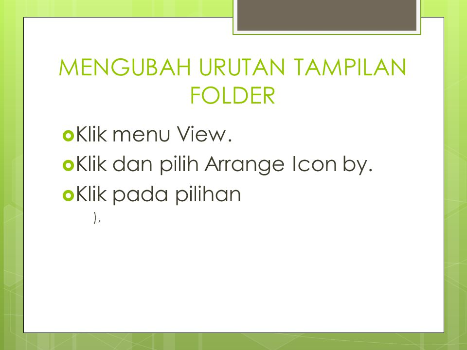 MENGUBAH URUTAN TAMPILAN FOLDER  Klik menu View. Klik dan pilih Arrange Icon by.