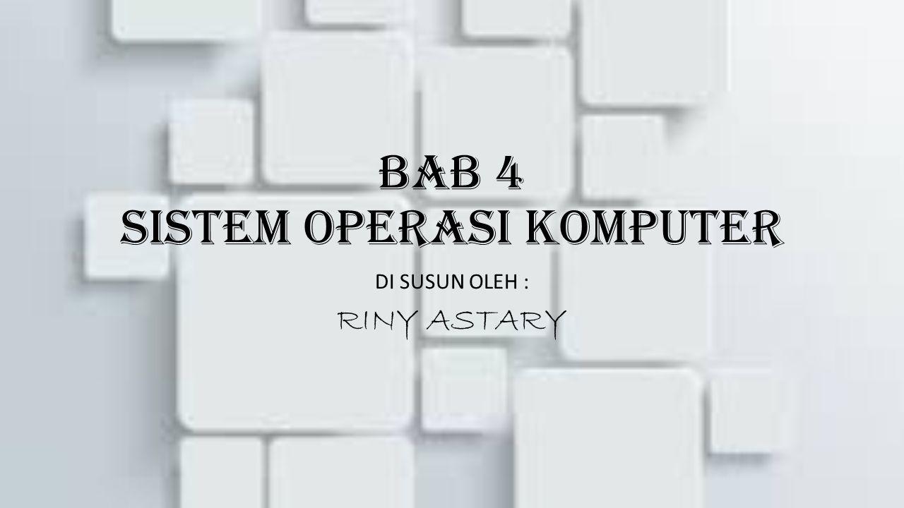 BAB 4 SISTEM OPERASI KOMPUTER DI SUSUN OLEH : RINY ASTARY