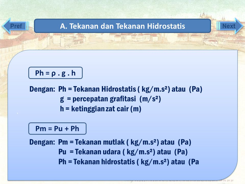 A. Tekanan dan Tekanan Hidrostatis ` Contoh gambar A F= W h Pada gambar ini terlihat sebuah tabung berisis zat cair bermasa jenis ρ, kedalaman h, dan
