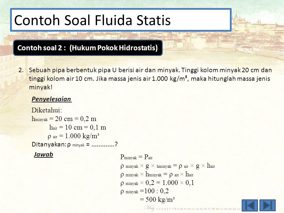 Contoh Soal Fluida Statis 1.Dalam sebuah bejana diisi air (ρ = 100 kg/m³). Ketinggian airnya adalah 85 cm. Jika g = 10 m/s² dan tekanan udara 1 atm ma