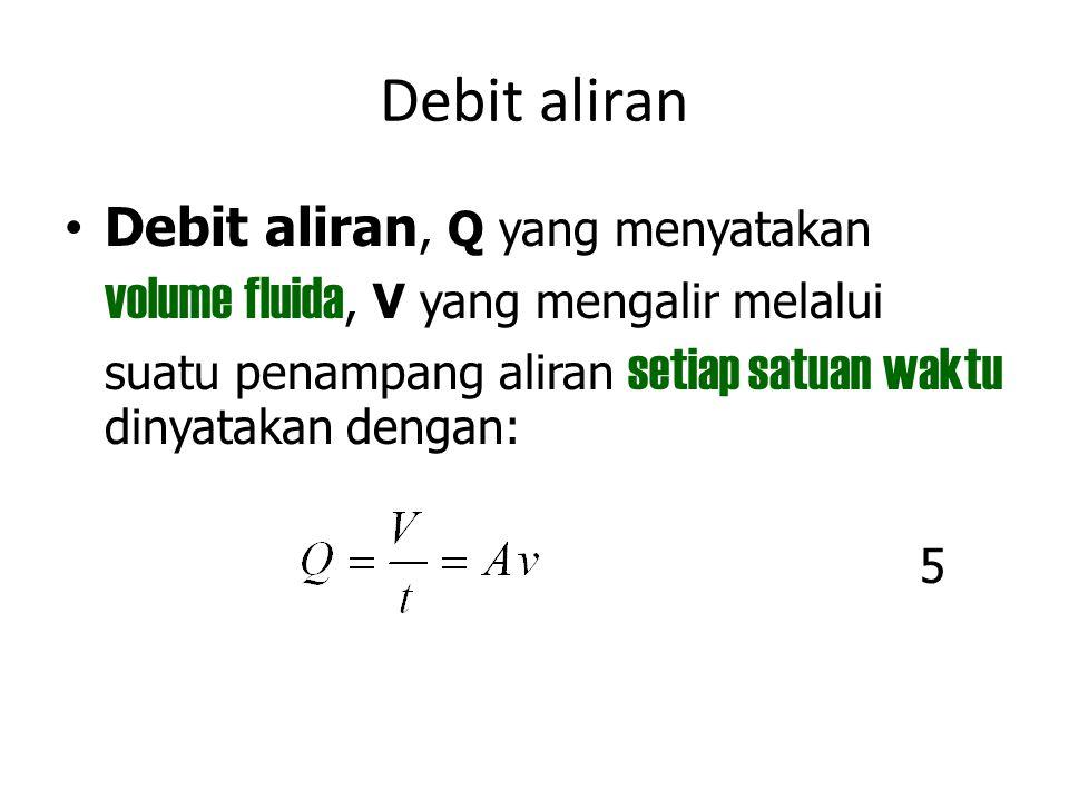 Debit aliran Debit aliran, Q yang menyatakan volume fluida, V yang mengalir melalui suatu penampang aliran setiap satuan waktu dinyatakan dengan: 5