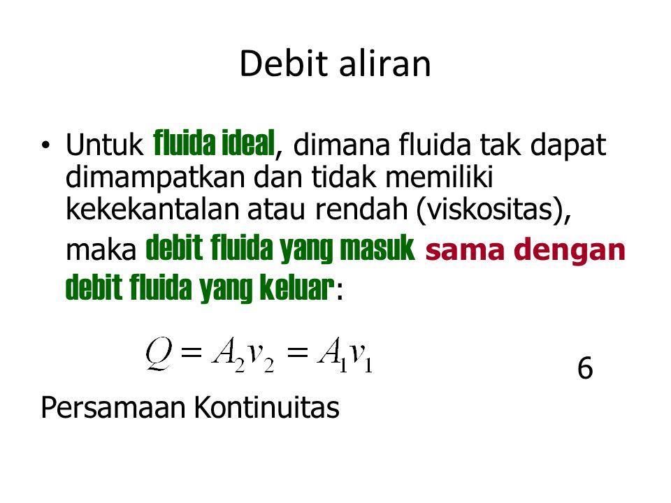 Debit aliran Untuk fluida ideal, dimana fluida tak dapat dimampatkan dan tidak memiliki kekekantalan atau rendah (viskositas), maka debit fluida yang
