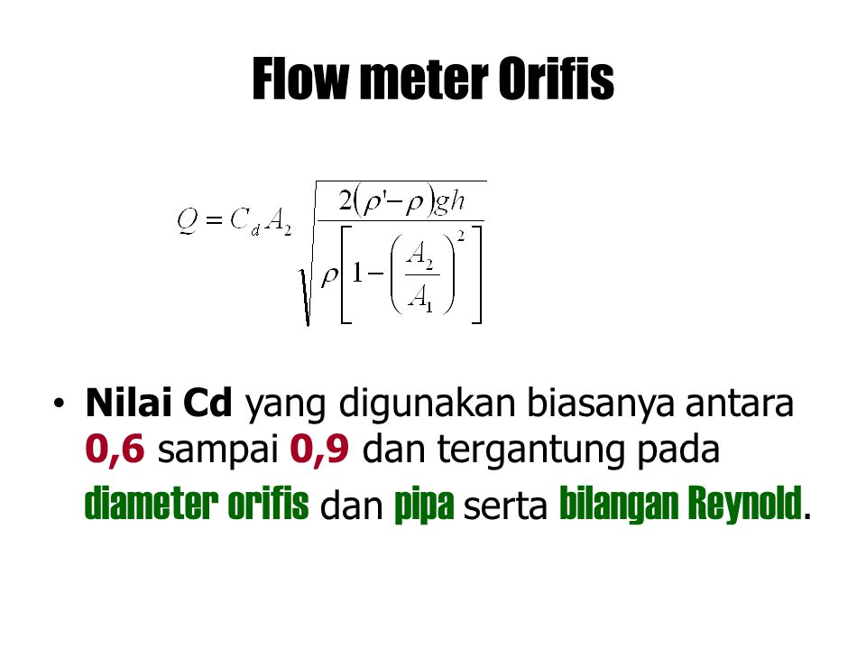 Flow meter Orifis Nilai Cd yang digunakan biasanya antara 0,6 sampai 0,9 dan tergantung pada diameter orifis dan pipa serta bilangan Reynold.