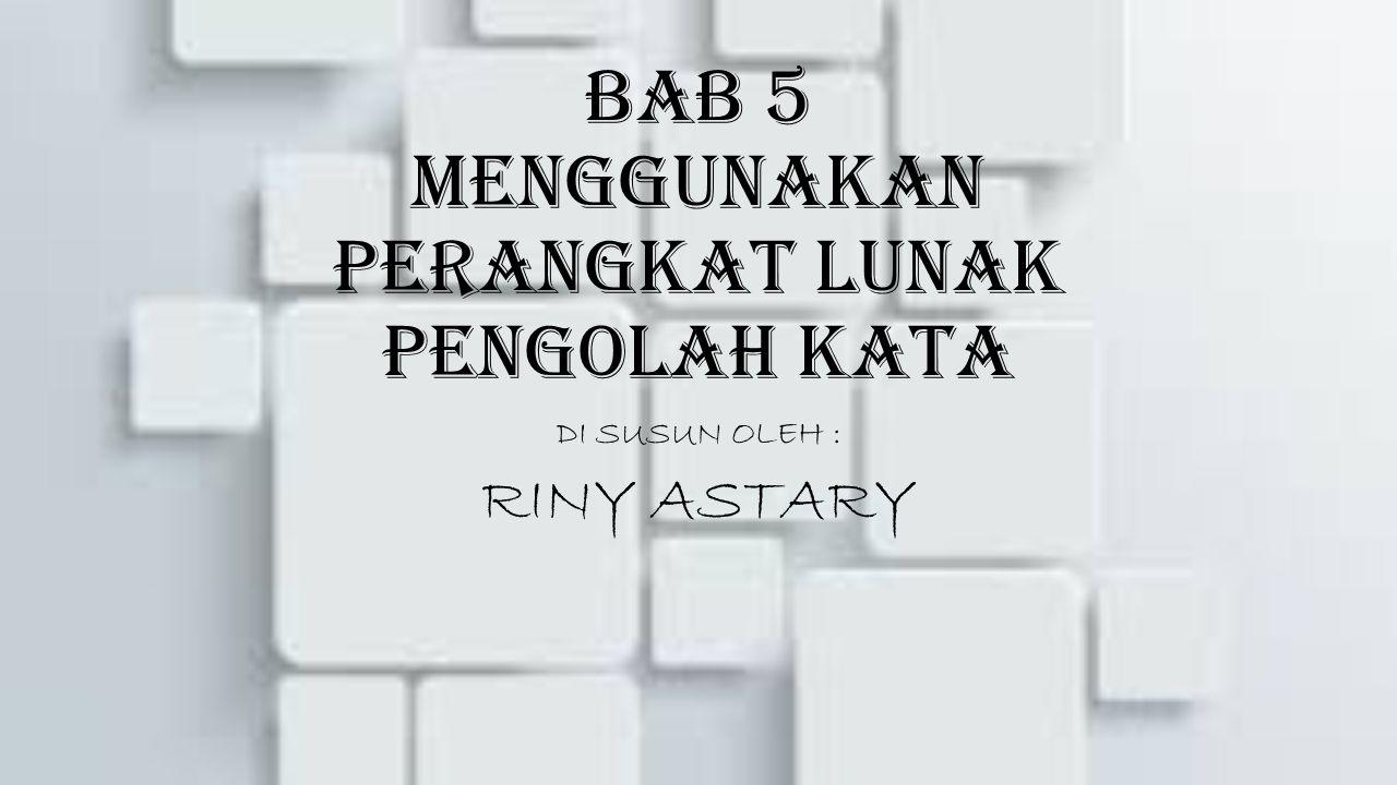 BAB 5 MENGGUNAKAN PERANGKAT LUNAK PENGOLAH KATA DI SUSUN OLEH : RINY ASTARY