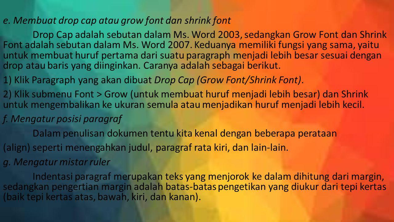 e. Membuat drop cap atau grow font dan shrink font Drop Cap adalah sebutan dalam Ms. Word 2003, sedangkan Grow Font dan Shrink Font adalah sebutan dal