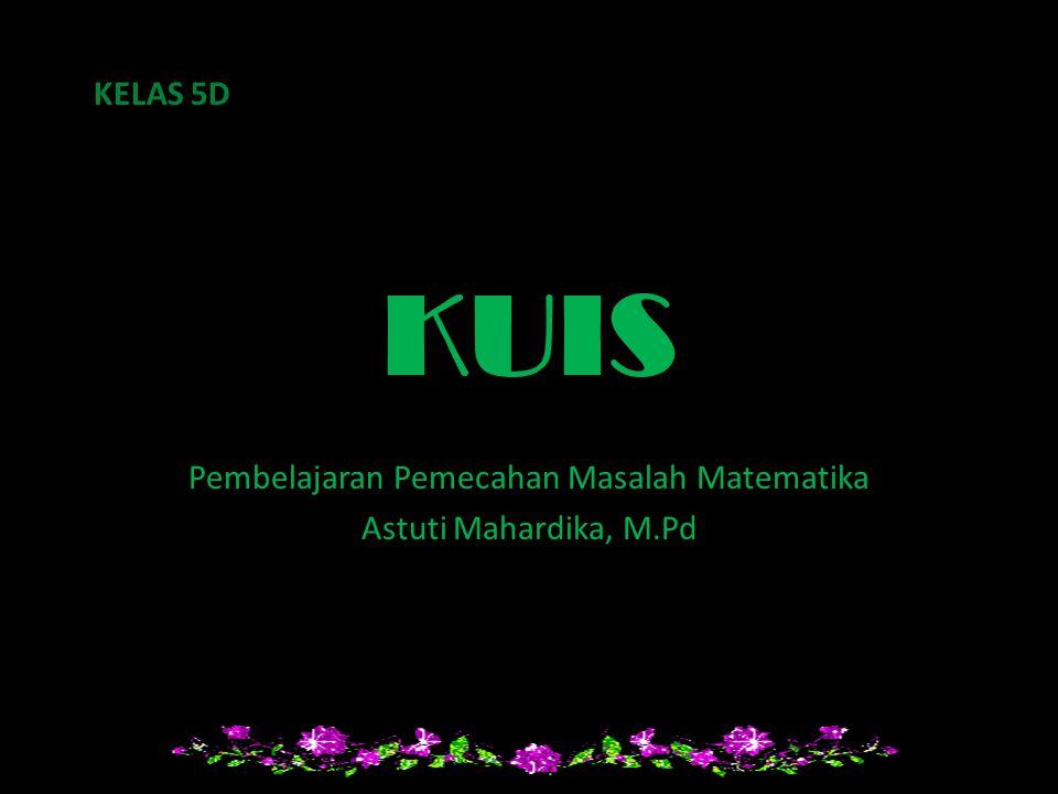 KUIS Pembelajaran Pemecahan Masalah Matematika Astuti Mahardika, M.Pd KELAS 5D