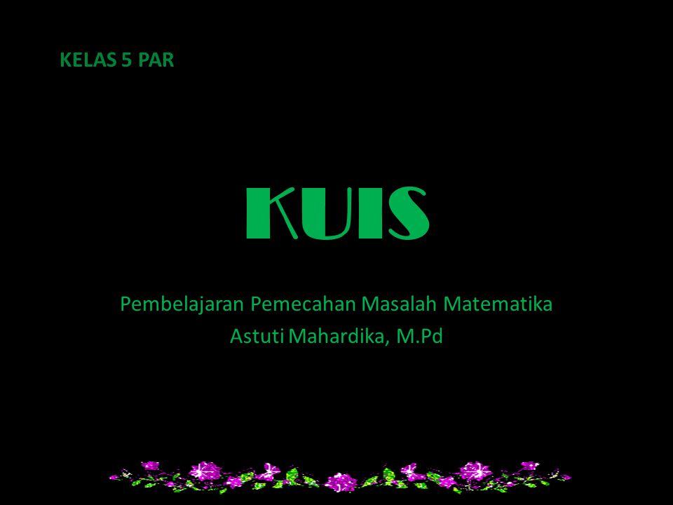 KUIS Pembelajaran Pemecahan Masalah Matematika Astuti Mahardika, M.Pd KELAS 5 PAR