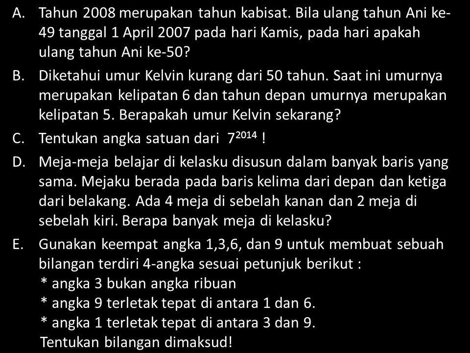 A.Tahun 2008 merupakan tahun kabisat. Bila ulang tahun Ani ke- 49 tanggal 1 April 2007 pada hari Kamis, pada hari apakah ulang tahun Ani ke-50? B.Dike