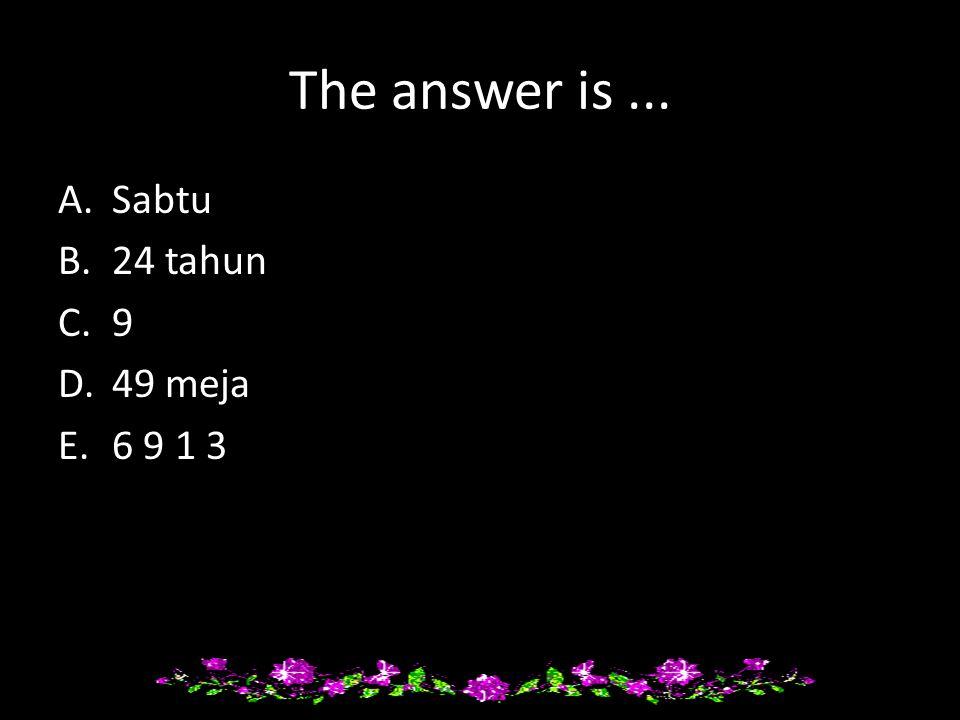 The answer is... A.Sabtu B.24 tahun C.9 D.49 meja E.6 9 1 3