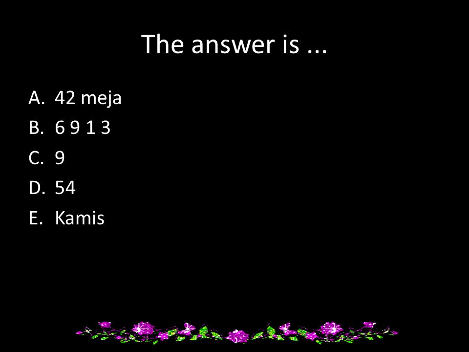 The answer is... A.42 meja B.6 9 1 3 C.9 D.54 E.Kamis