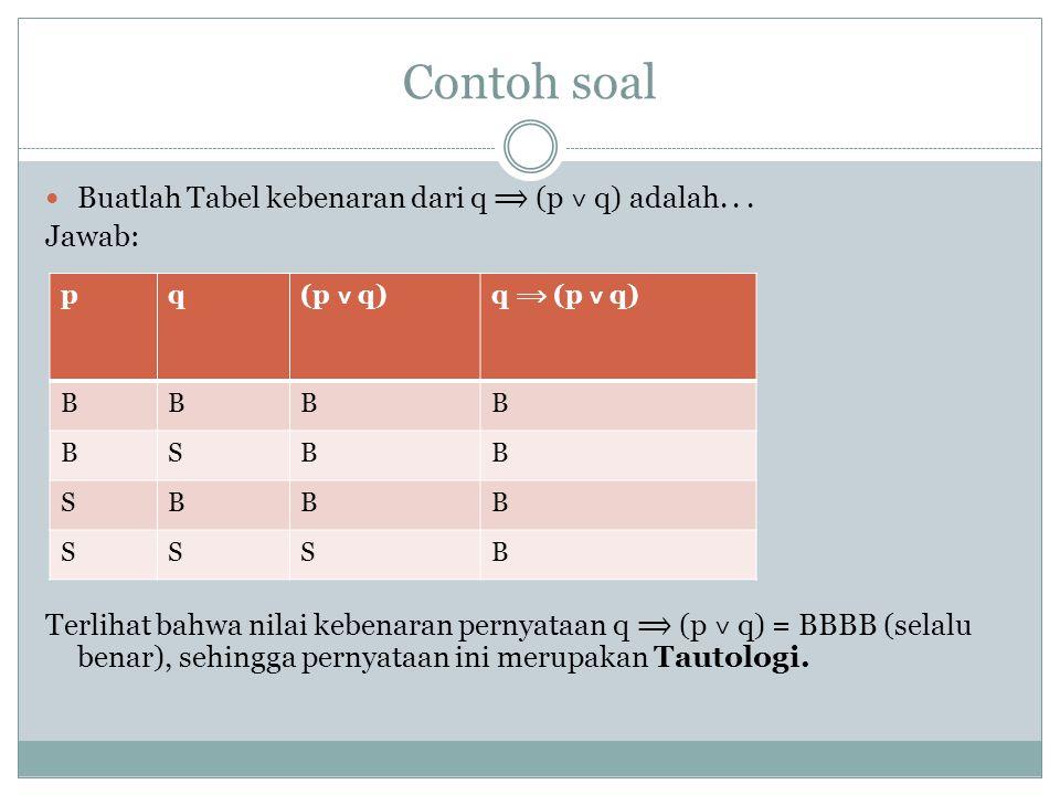 Contoh soal Buatlah Tabel kebenaran dari q (p ˅ q) adalah... Jawab: Terlihat bahwa nilai kebenaran pernyataan q (p ˅ q) = BBBB (selalu benar), sehingg