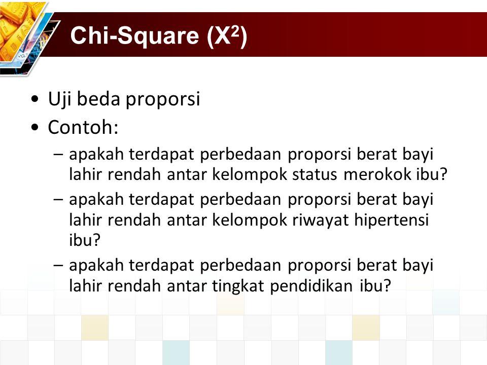 Chi-Square (X 2 ) Uji beda proporsi Contoh: –apakah terdapat perbedaan proporsi berat bayi lahir rendah antar kelompok status merokok ibu? –apakah ter