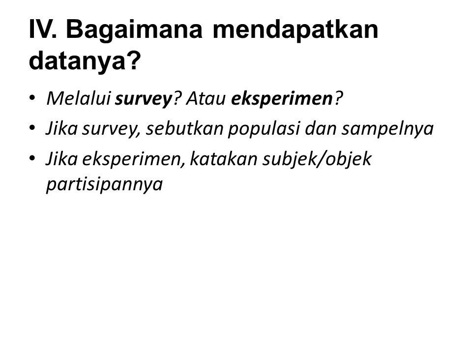 IV. Bagaimana mendapatkan datanya? Melalui survey? Atau eksperimen? Jika survey, sebutkan populasi dan sampelnya Jika eksperimen, katakan subjek/objek