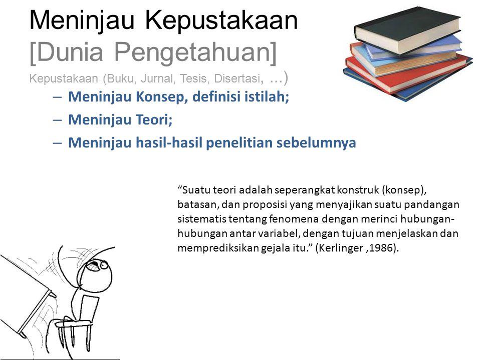 Meninjau Kepustakaan [Dunia Pengetahuan] Kepustakaan (Buku, Jurnal, Tesis, Disertasi,...) – Meninjau Konsep, definisi istilah; – Meninjau Teori; – Meninjau hasil-hasil penelitian sebelumnya Suatu teori adalah seperangkat konstruk (konsep), batasan, dan proposisi yang menyajikan suatu pandangan sistematis tentang fenomena dengan merinci hubungan- hubungan antar variabel, dengan tujuan menjelaskan dan memprediksikan gejala itu. (Kerlinger,1986).