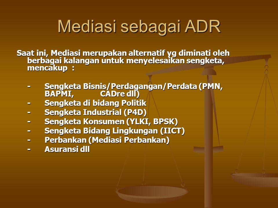 Mediasi sebagai ADR Saat ini, Mediasi merupakan alternatif yg diminati oleh berbagai kalangan untuk menyelesaikan sengketa, mencakup : -Sengketa Bisnis/Perdagangan/Perdata (PMN, BAPMI, CADre dll) -Sengketa di bidang Politik -Sengketa Industrial (P4D) -Sengketa Industrial (P4D) -Sengketa Konsumen (YLKI, BPSK) -Sengketa Bidang Lingkungan (IICT) -Perbankan (Mediasi Perbankan) -Asuransi dll