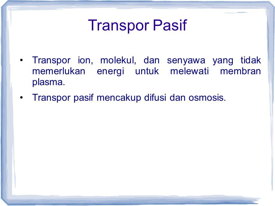 Transpor Pasif Transpor ion, molekul, dan senyawa yang tidak memerlukan energi untuk melewati membran plasma. Transpor pasif mencakup difusi dan osmos