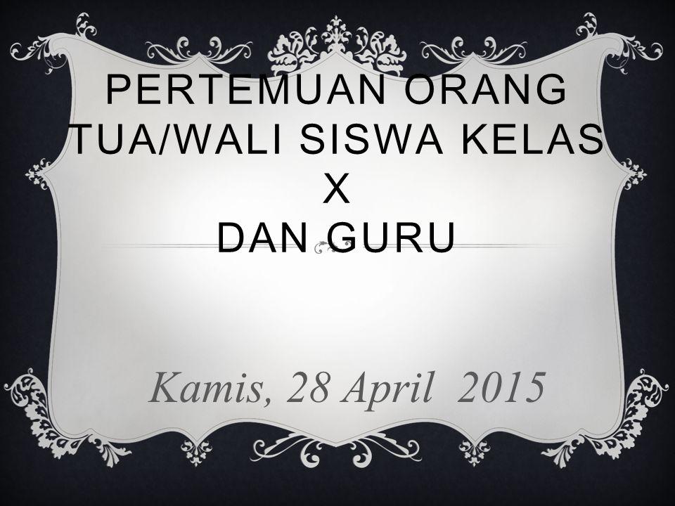 PERTEMUAN ORANG TUA/WALI SISWA KELAS X DAN GURU Kamis, 28 April 2015