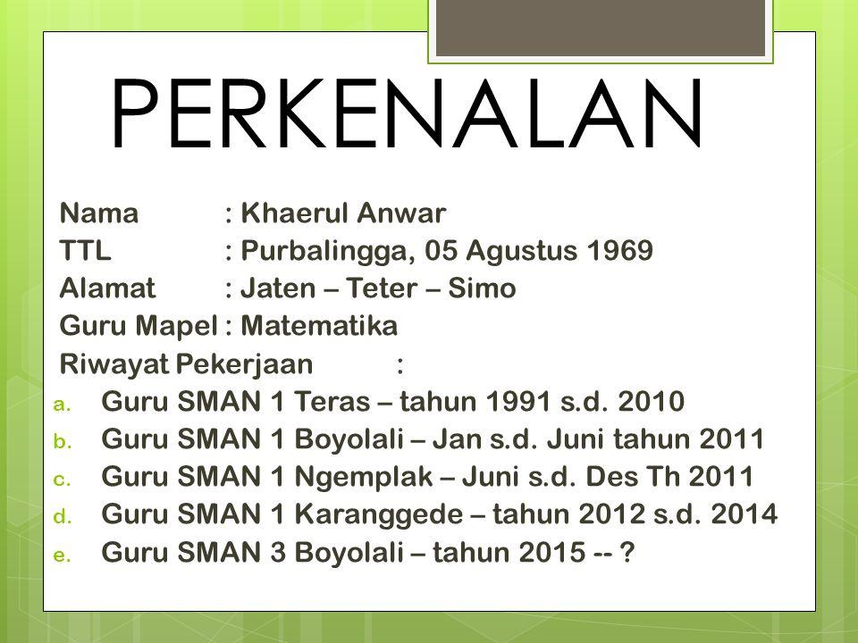 PERKENALAN Nama: Khaerul Anwar TTL: Purbalingga, 05 Agustus 1969 Alamat: Jaten – Teter – Simo Guru Mapel: Matematika Riwayat Pekerjaan: a. Guru SMAN 1