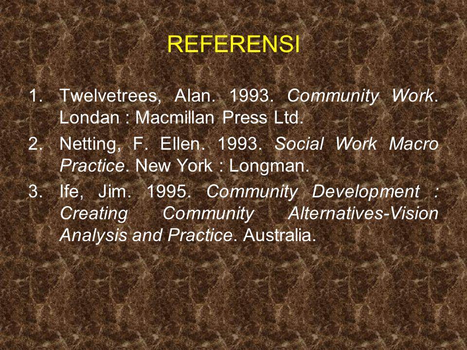 REFERENSI 1.Twelvetrees, Alan. 1993. Community Work. Londan : Macmillan Press Ltd. 2.Netting, F. Ellen. 1993. Social Work Macro Practice. New York : L
