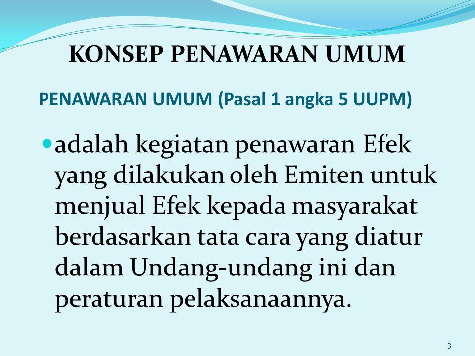 PENAWARAN UMUM (Pasal 1 angka 5 UUPM) adalah kegiatan penawaran Efek yang dilakukan oleh Emiten untuk menjual Efek kepada masyarakat berdasarkan tata