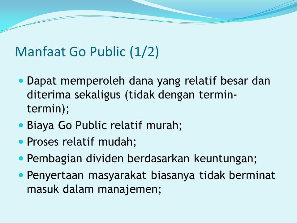 Manfaat Go Public (1/2) Dapat memperoleh dana yang relatif besar dan diterima sekaligus (tidak dengan termin- termin); Biaya Go Public relatif murah;