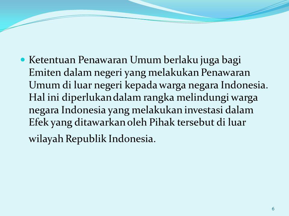 Ketentuan Penawaran Umum berlaku juga bagi Emiten dalam negeri yang melakukan Penawaran Umum di luar negeri kepada warga negara Indonesia. Hal ini dip
