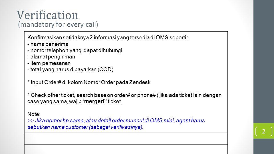 Verification (mandatory for every call) 2 Konfirmasikan setidaknya 2 informasi yang tersedia di OMS seperti : - nama penerima - nomor telephon yang dapat dihubungi - alamat pengiriman - item pemesanan - total yang harus dibayarkan (COD) * Input Order# di kolom Nomor Order pada Zendesk * Check other ticket, search base on order# or phone# ( jika ada ticket lain dengan case yang sama, wajib merged ticket.